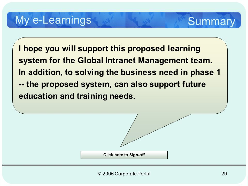 © 2006 Corporate Portal29 My e-Learnings Summary I hope you will support this proposed learning system for the Global Intranet Management team.