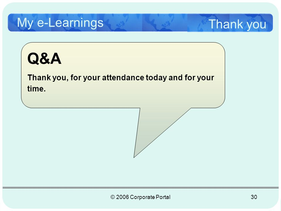 © 2006 Corporate Portal30 My e-Learnings Thank you Q&A Thank you, for your attendance today and for your time.