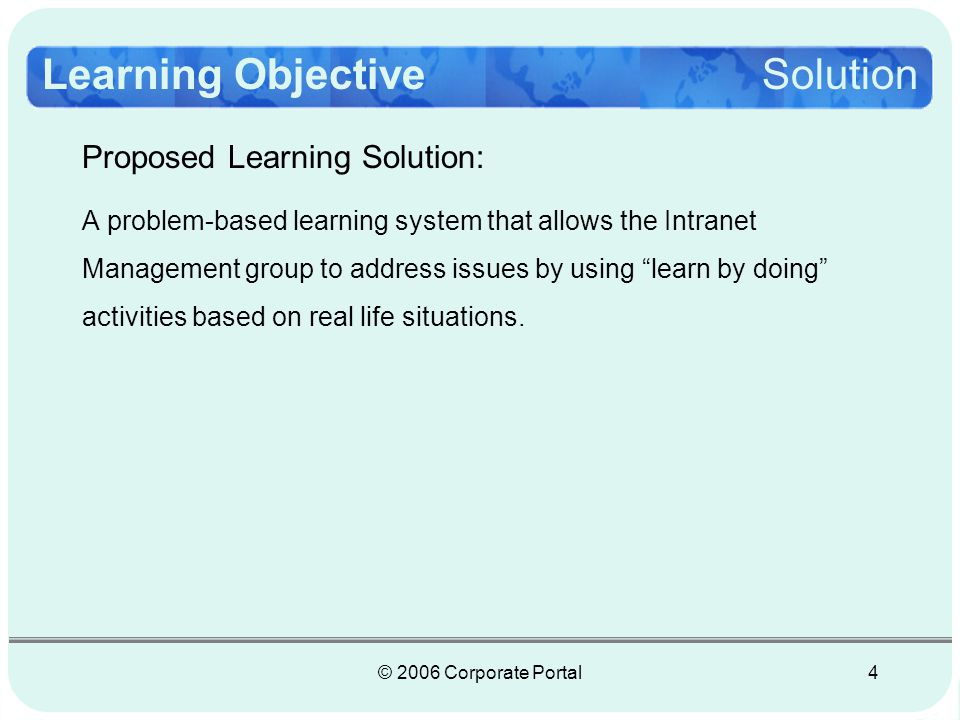 © 2006 Corporate Portal4 Proposed Learning Solution: A problem-based learning system that allows the Intranet Management group to address issues by using learn by doing activities based on real life situations.