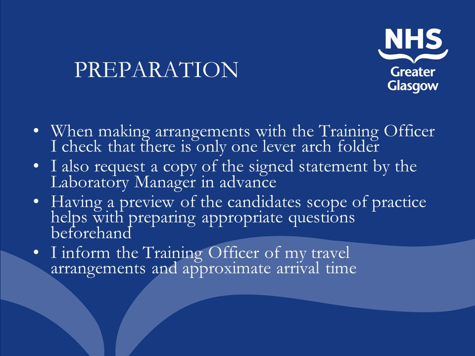 PREPARATION When making arrangements with the Training Officer I check that there is only one lever arch folder I also request a copy of the signed statement by the Laboratory Manager in advance Having a preview of the candidates scope of practice helps with preparing appropriate questions beforehand I inform the Training Officer of my travel arrangements and approximate arrival time