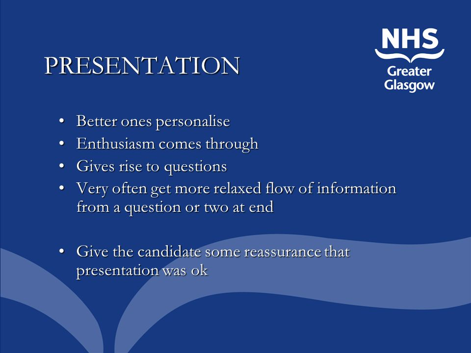 PRESENTATION Better ones personaliseBetter ones personalise Enthusiasm comes throughEnthusiasm comes through Gives rise to questionsGives rise to questions Very often get more relaxed flow of information from a question or two at endVery often get more relaxed flow of information from a question or two at end Give the candidate some reassurance that presentation was okGive the candidate some reassurance that presentation was ok