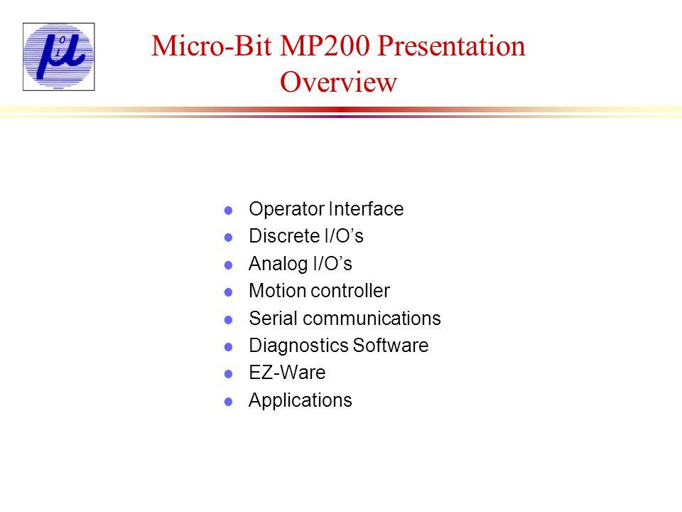 Micro-Bit MP200 Presentation Overview l Operator Interface l Discrete I/Os l Analog I/Os l Motion controller l Serial communications l Diagnostics Sof