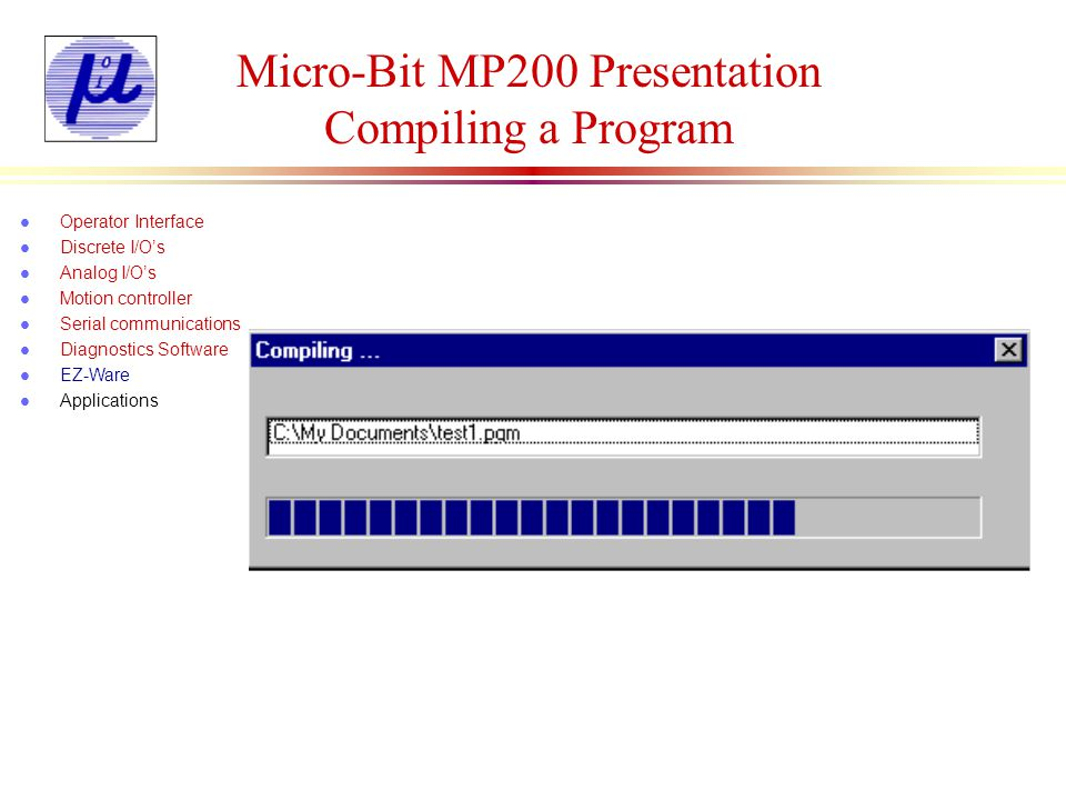Micro-Bit MP200 Presentation Compiling a Program l Operator Interface l Discrete I/Os l Analog I/Os l Motion controller l Serial communications l Diag