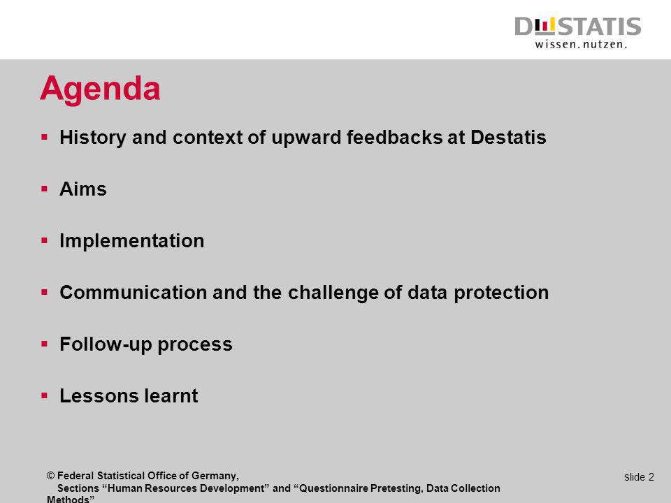 © Federal Statistical Office of Germany, Sections Human Resources Development and Questionnaire Pretesting, Data Collection Methods s lide 2 Agenda History and context of upward feedbacks at Destatis Aims Implementation Communication and the challenge of data protection Follow-up process Lessons learnt