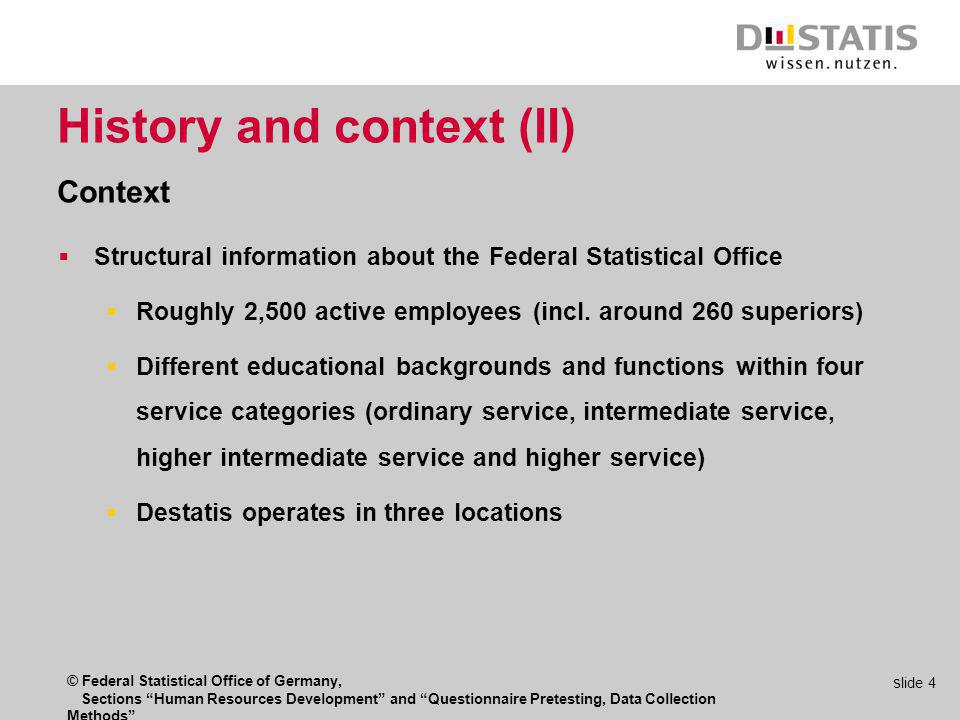 © Federal Statistical Office of Germany, Sections Human Resources Development and Questionnaire Pretesting, Data Collection Methods s lide 4 History and context (II) Context Structural information about the Federal Statistical Office Roughly 2,500 active employees (incl.