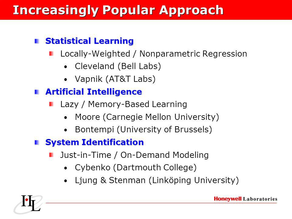 Increasingly Popular Approach Statistical Learning Locally-Weighted / Nonparametric Regression Cleveland (Bell Labs) Vapnik (AT&T Labs) Artificial Intelligence Lazy / Memory-Based Learning Moore (Carnegie Mellon University) Bontempi (University of Brussels) System Identification Just-in-Time / On-Demand Modeling Cybenko (Dartmouth College) Ljung & Stenman (Linköping University)