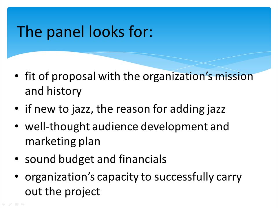 fit of proposal with the organizations mission and history if new to jazz, the reason for adding jazz well-thought audience development and marketing plan sound budget and financials organizations capacity to successfully carry out the project The panel looks for: