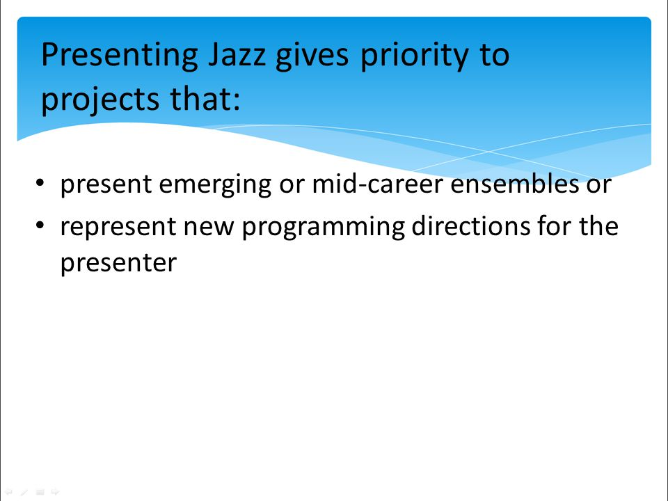 present emerging or mid-career ensembles or represent new programming directions for the presenter Presenting Jazz gives priority to projects that:
