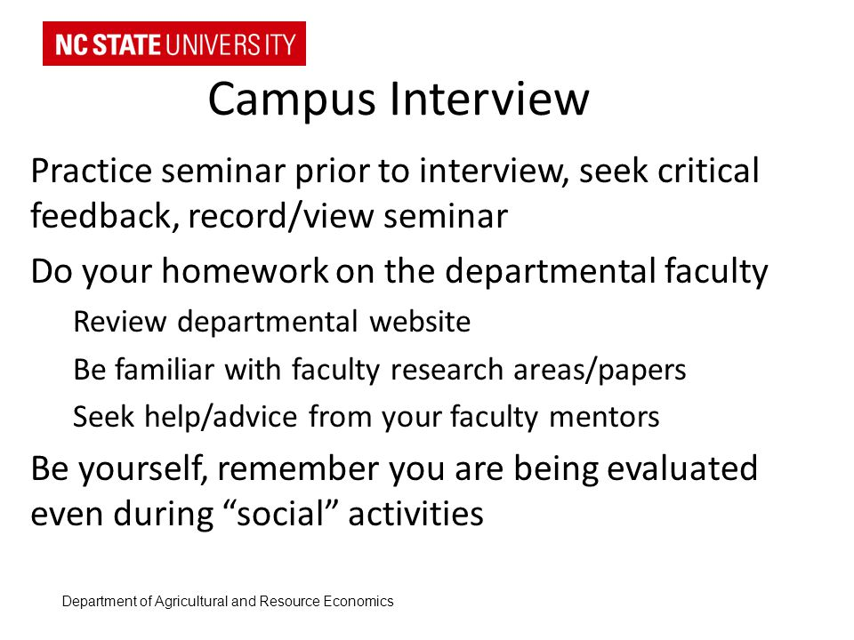 Campus Interview Practice seminar prior to interview, seek critical feedback, record/view seminar Do your homework on the departmental faculty Review departmental website Be familiar with faculty research areas/papers Seek help/advice from your faculty mentors Be yourself, remember you are being evaluated even during social activities Department of Agricultural and Resource Economics