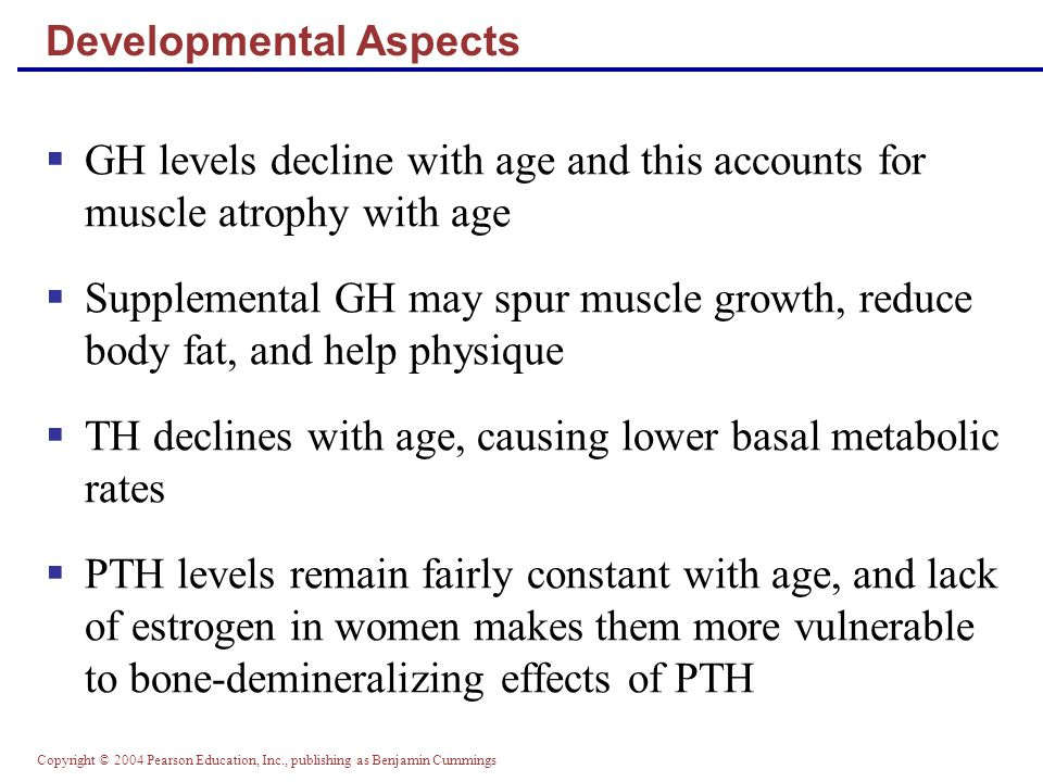 Copyright © 2004 Pearson Education, Inc., publishing as Benjamin Cummings GH levels decline with age and this accounts for muscle atrophy with age Sup