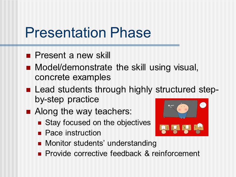 Presentation Phase Present a new skill Model/demonstrate the skill using visual, concrete examples Lead students through highly structured step- by-step practice Along the way teachers: Stay focused on the objectives Pace instruction Monitor students understanding Provide corrective feedback & reinforcement