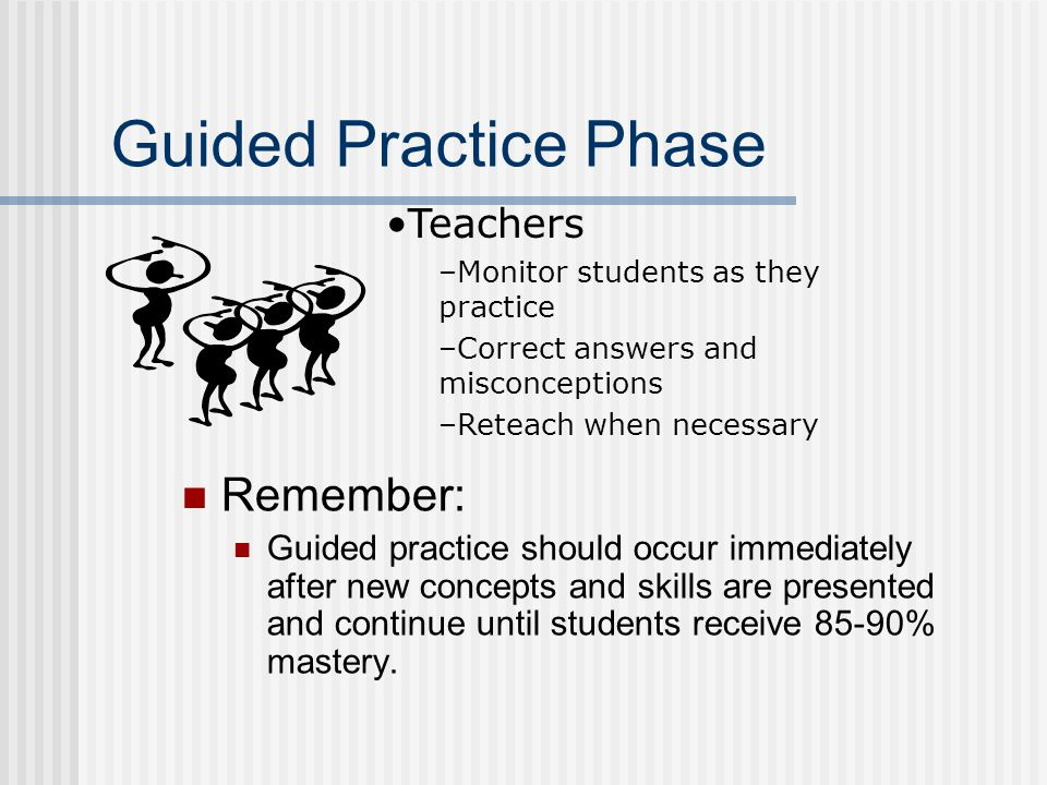Guided Practice Phase Remember: Guided practice should occur immediately after new concepts and skills are presented and continue until students receive 85-90% mastery.