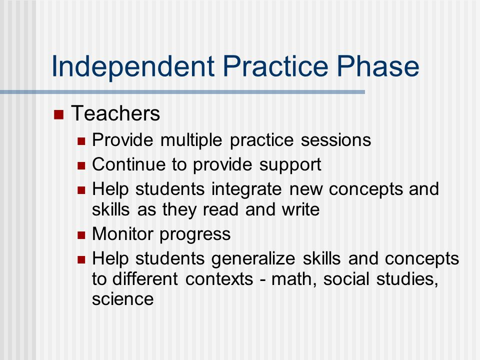Independent Practice Phase Teachers Provide multiple practice sessions Continue to provide support Help students integrate new concepts and skills as they read and write Monitor progress Help students generalize skills and concepts to different contexts - math, social studies, science