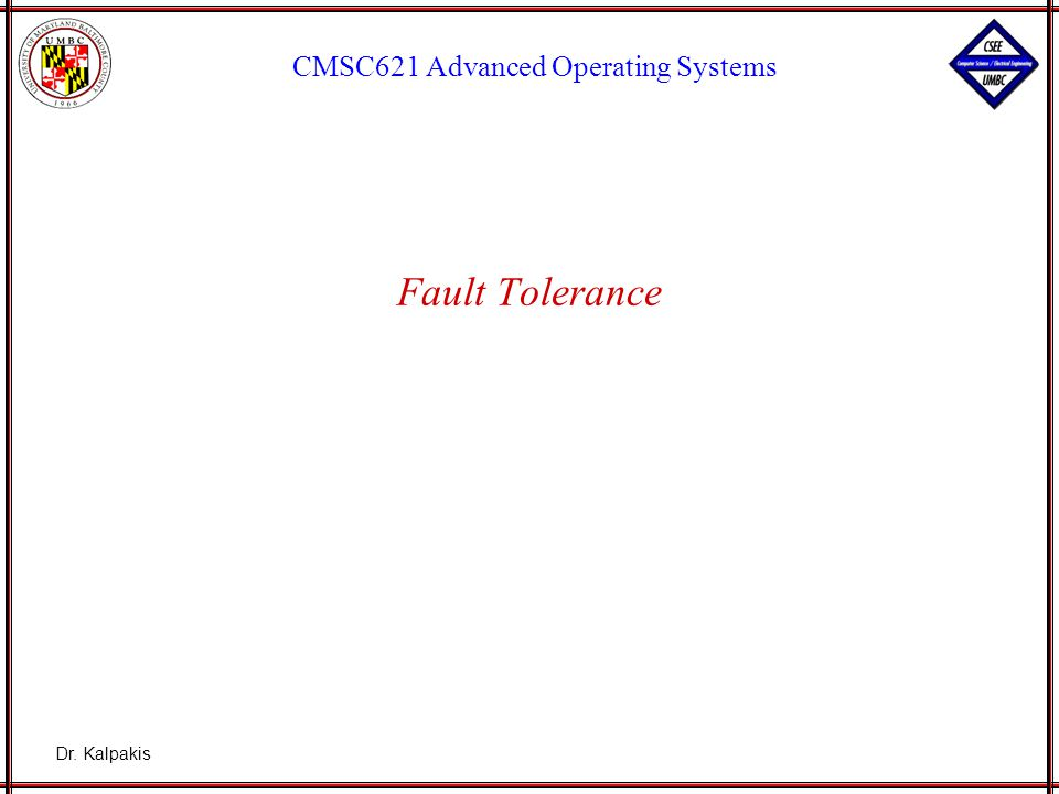 Dr. Kalpakis CMSC621 Advanced Operating Systems Fault Tolerance