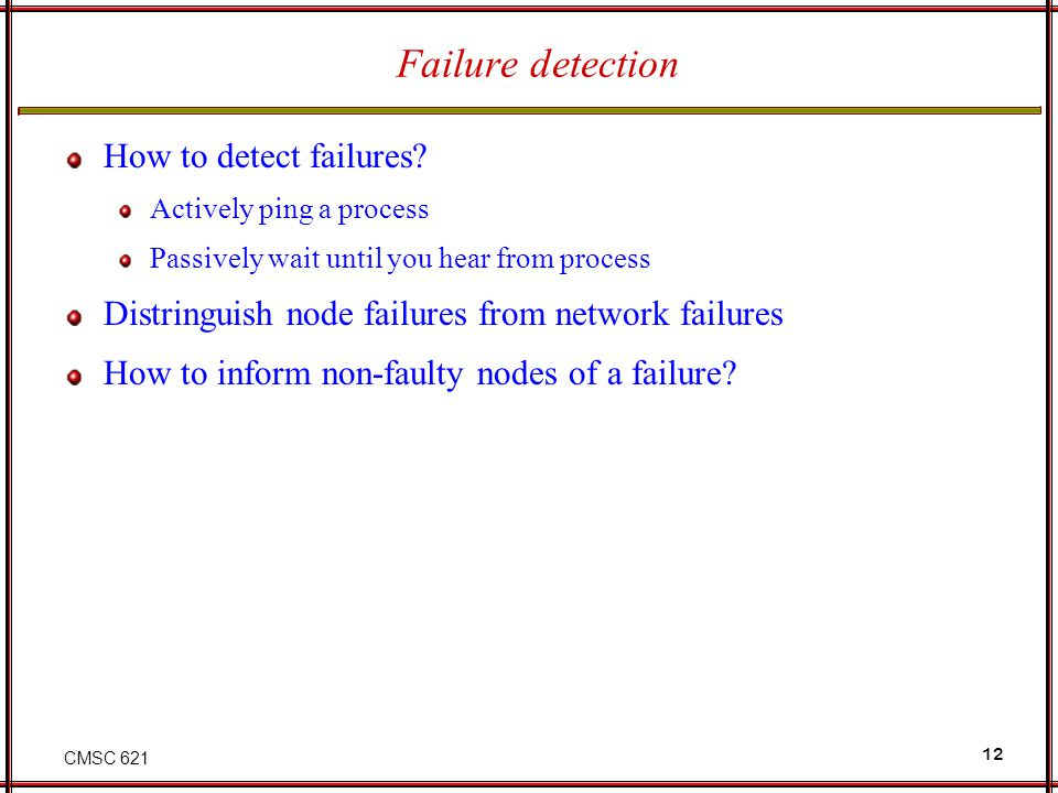 CMSC 621 12 Failure detection How to detect failures.