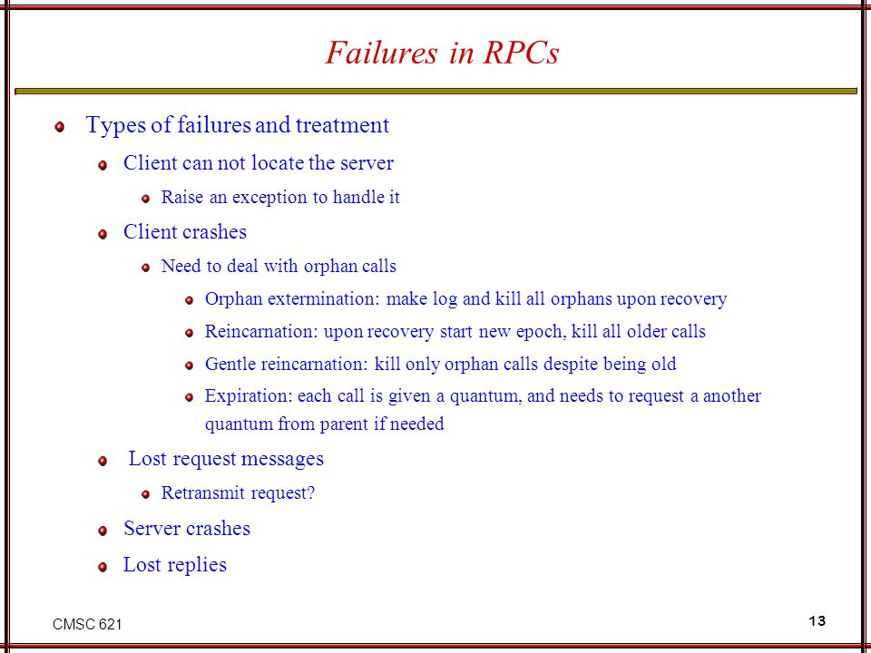 CMSC 621 13 Failures in RPCs Types of failures and treatment Client can not locate the server Raise an exception to handle it Client crashes Need to deal with orphan calls Orphan extermination: make log and kill all orphans upon recovery Reincarnation: upon recovery start new epoch, kill all older calls Gentle reincarnation: kill only orphan calls despite being old Expiration: each call is given a quantum, and needs to request a another quantum from parent if needed Lost request messages Retransmit request.