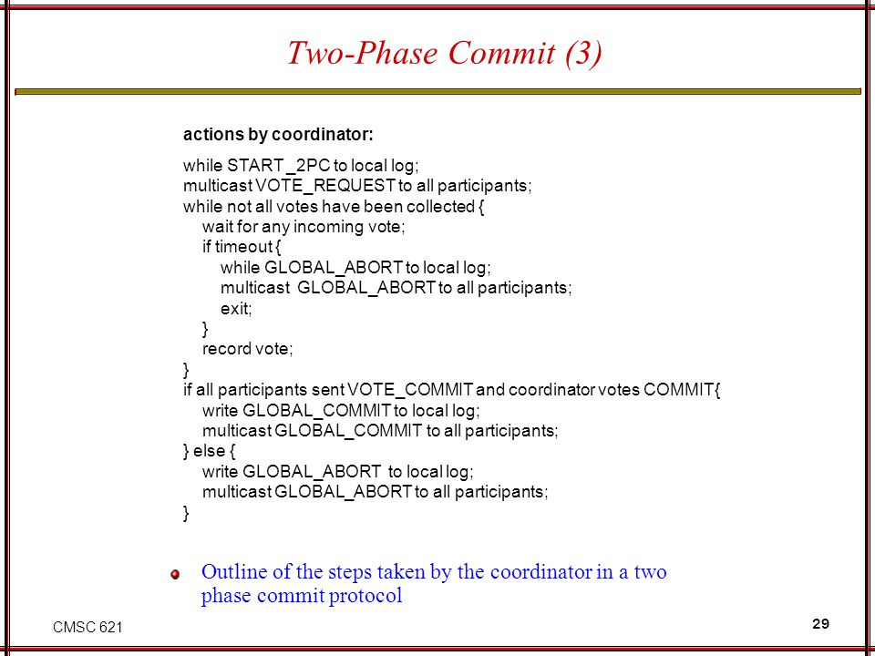 CMSC 621 29 Two-Phase Commit (3) Outline of the steps taken by the coordinator in a two phase commit protocol actions by coordinator: while START _2PC to local log; multicast VOTE_REQUEST to all participants; while not all votes have been collected { wait for any incoming vote; if timeout { while GLOBAL_ABORT to local log; multicast GLOBAL_ABORT to all participants; exit; } record vote; } if all participants sent VOTE_COMMIT and coordinator votes COMMIT{ write GLOBAL_COMMIT to local log; multicast GLOBAL_COMMIT to all participants; } else { write GLOBAL_ABORT to local log; multicast GLOBAL_ABORT to all participants; }