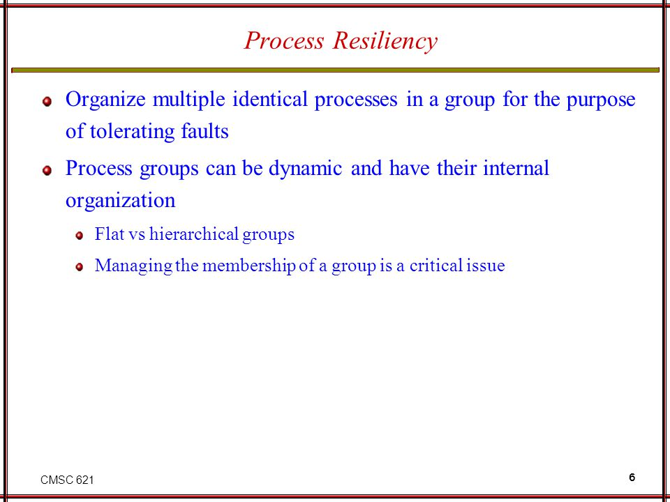 CMSC 621 6 Process Resiliency Organize multiple identical processes in a group for the purpose of tolerating faults Process groups can be dynamic and have their internal organization Flat vs hierarchical groups Managing the membership of a group is a critical issue