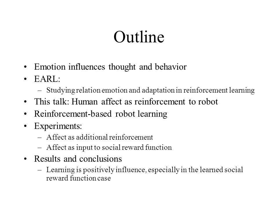 Outline Emotion influences thought and behavior EARL: –Studying relation emotion and adaptation in reinforcement learning This talk: Human affect as reinforcement to robot Reinforcement-based robot learning Experiments: –Affect as additional reinforcement –Affect as input to social reward function Results and conclusions –Learning is positively influence, especially in the learned social reward function case