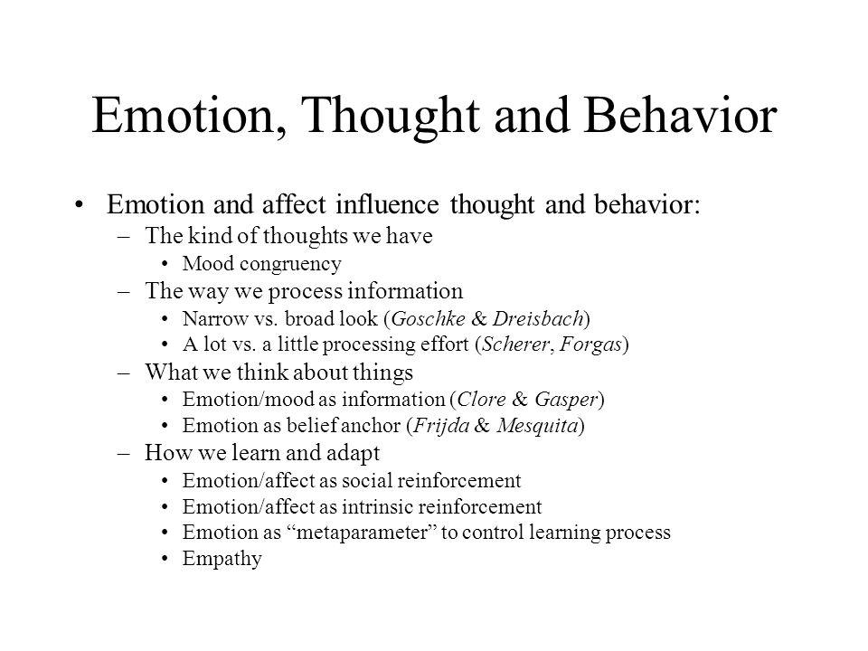Emotion, Thought and Behavior Emotion and affect influence thought and behavior: –The kind of thoughts we have Mood congruency –The way we process information Narrow vs.