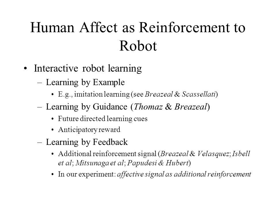Human Affect as Reinforcement to Robot Interactive robot learning –Learning by Example E.g., imitation learning (see Breazeal & Scassellati) –Learning by Guidance (Thomaz & Breazeal) Future directed learning cues Anticipatory reward –Learning by Feedback Additional reinforcement signal (Breazeal & Velasquez; Isbell et al; Mitsunaga et al; Papudesi & Hubert) In our experiment: affective signal as additional reinforcement
