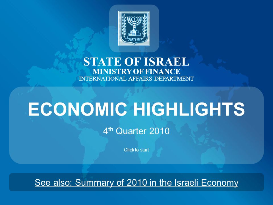 STATE OF ISRAEL MINISTRY OF FINANCE INTERNATIONAL AFFAIRS DEPARTMENT ECONOMIC HIGHLIGHTS 4 th Quarter 2010 Click to start See also: Summary of 2010 in the Israeli Economy