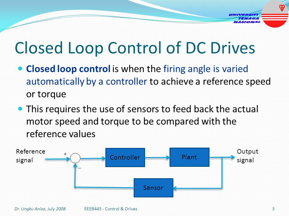 Closed Loop Control of DC Drives Closed loop control is when the firing angle is varied automatically by a controller to achieve a reference speed or
