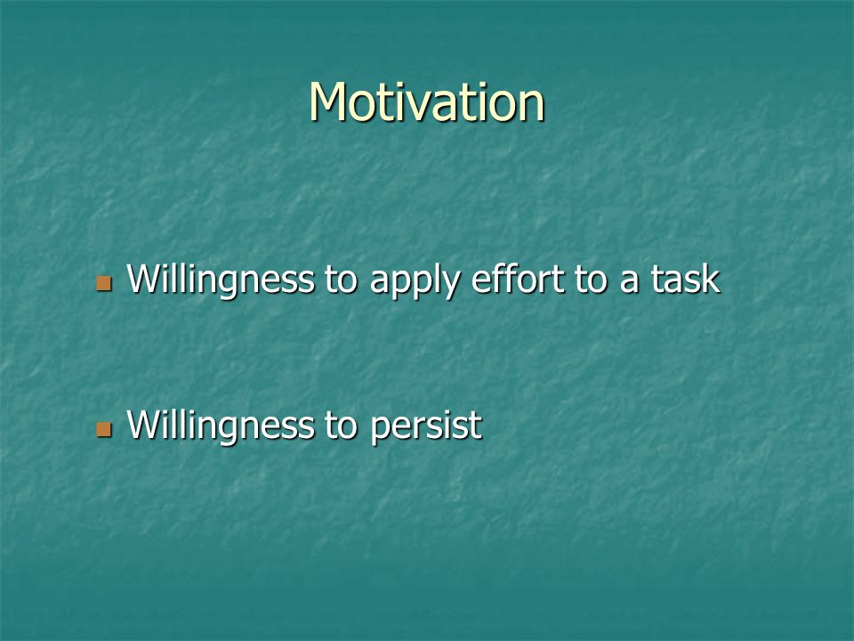 Motivation Willingness to apply effort to a task Willingness to apply effort to a task Willingness to persist Willingness to persist