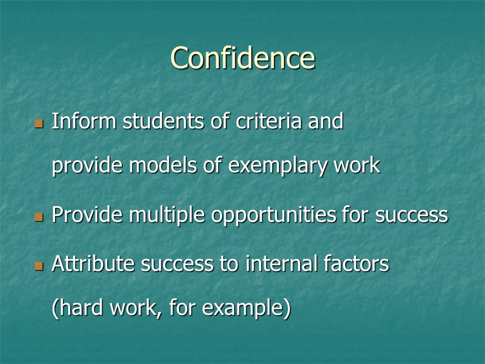 Confidence Inform students of criteria and provide models of exemplary work Inform students of criteria and provide models of exemplary work Provide m