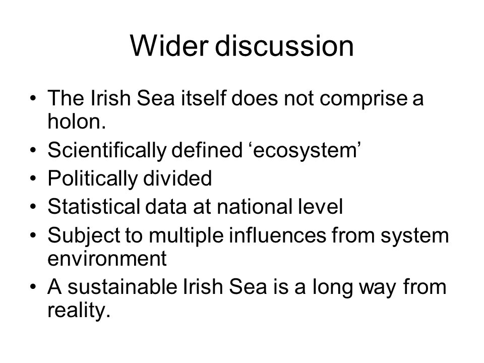 Wider discussion The Irish Sea itself does not comprise a holon. Scientifically defined ecosystem Politically divided Statistical data at national lev