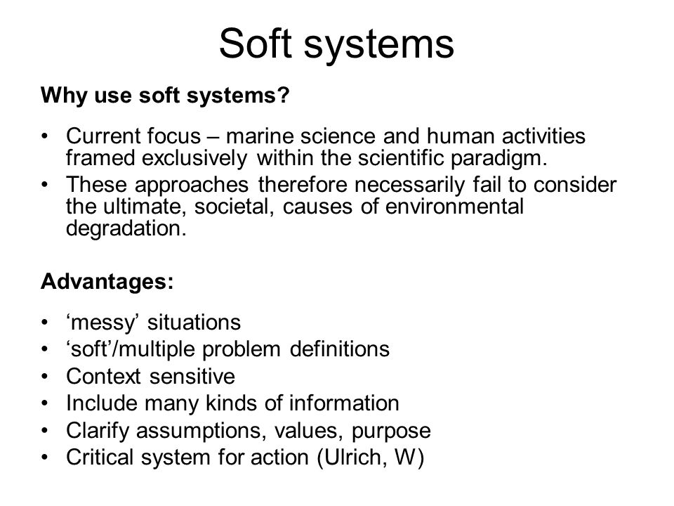 Soft systems Why use soft systems? Current focus – marine science and human activities framed exclusively within the scientific paradigm. These approa