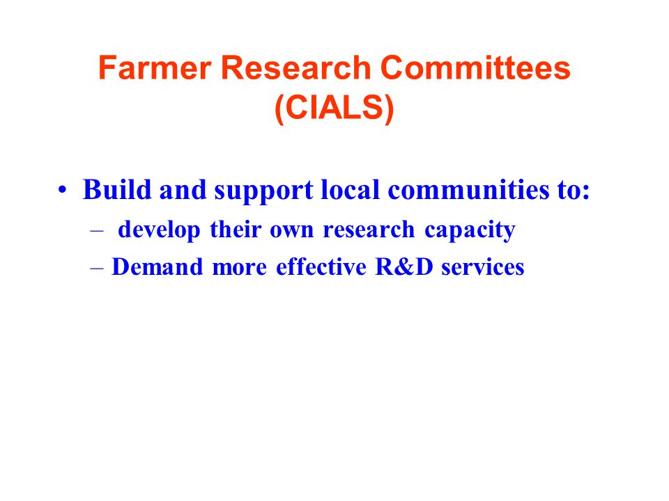 Farmer Research Committees (CIALS) Build and support local communities to: – develop their own research capacity –Demand more effective R&D services
