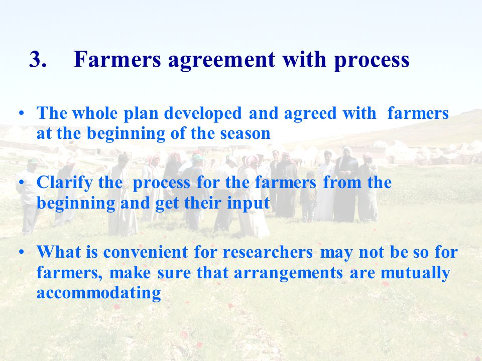 3.Farmers agreement with process The whole plan developed and agreed with farmers at the beginning of the season Clarify the process for the farmers from the beginning and get their input What is convenient for researchers may not be so for farmers, make sure that arrangements are mutually accommodating
