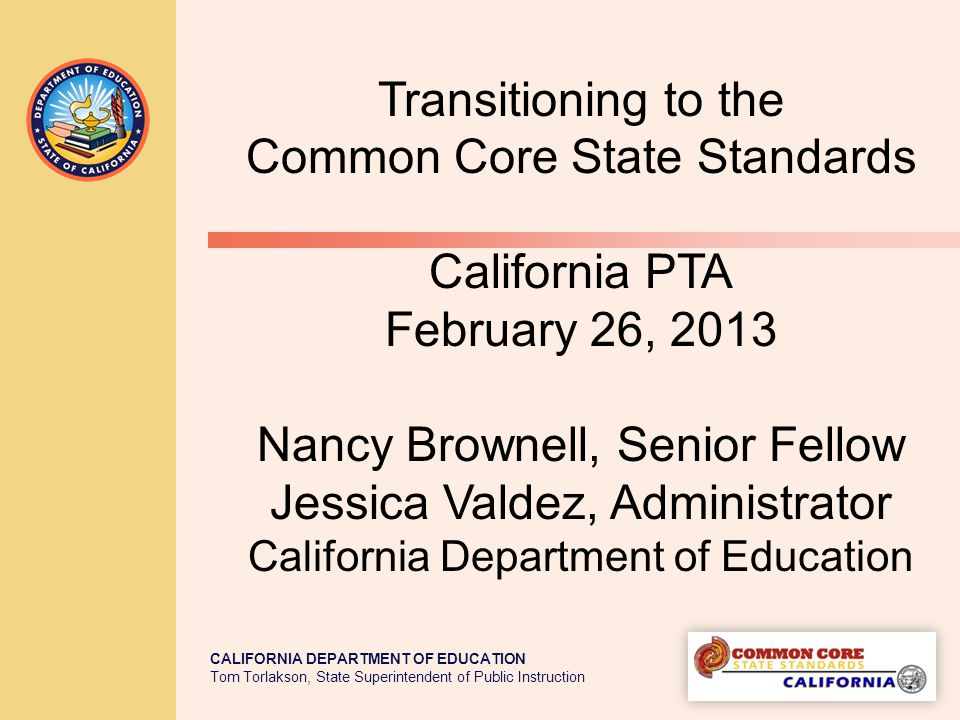 TOM TORLAKSON State Superintendent of Public Instruction California and the Common Core State Standards The Common Core State Standards Initiative is a state-led effort coordinated by the National Governors Association Center for Best Practices (NGA Center) and the Council of Chief State School Officers (CCSSO).