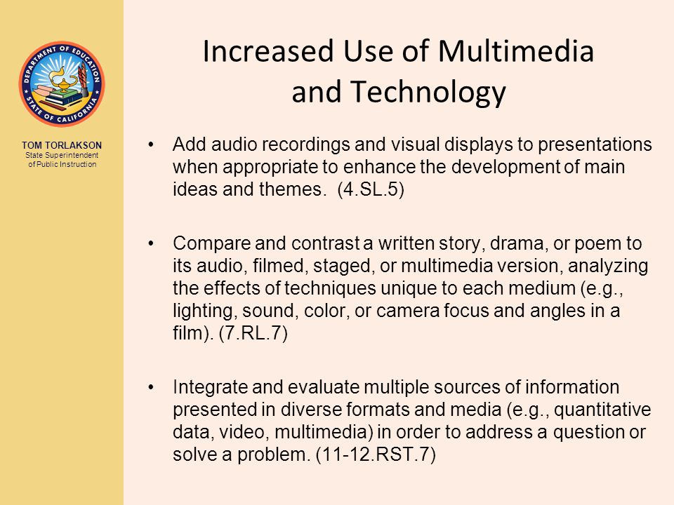 TOM TORLAKSON State Superintendent of Public Instruction Increased Use of Multimedia and Technology Add audio recordings and visual displays to presentations when appropriate to enhance the development of main ideas and themes.