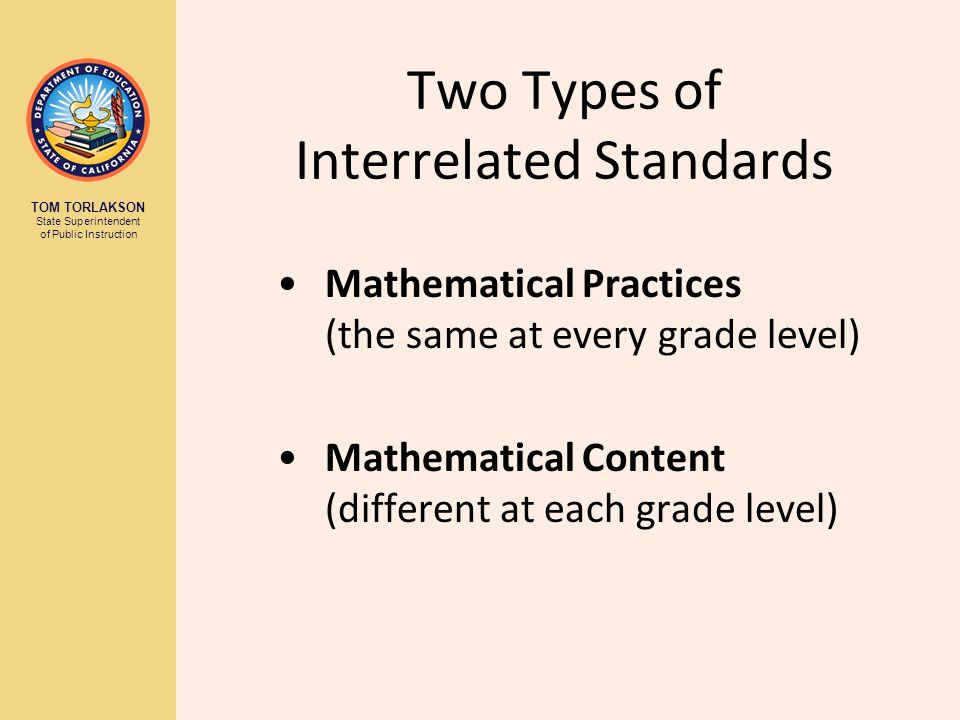 TOM TORLAKSON State Superintendent of Public Instruction Two Types of Interrelated Standards Mathematical Practices (the same at every grade level) Mathematical Content (different at each grade level)