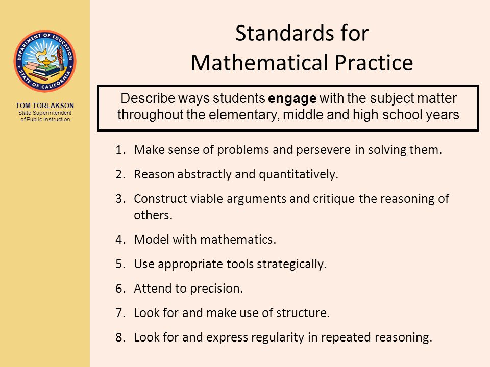 TOM TORLAKSON State Superintendent of Public Instruction Standards for Mathematical Practice 1.Make sense of problems and persevere in solving them.