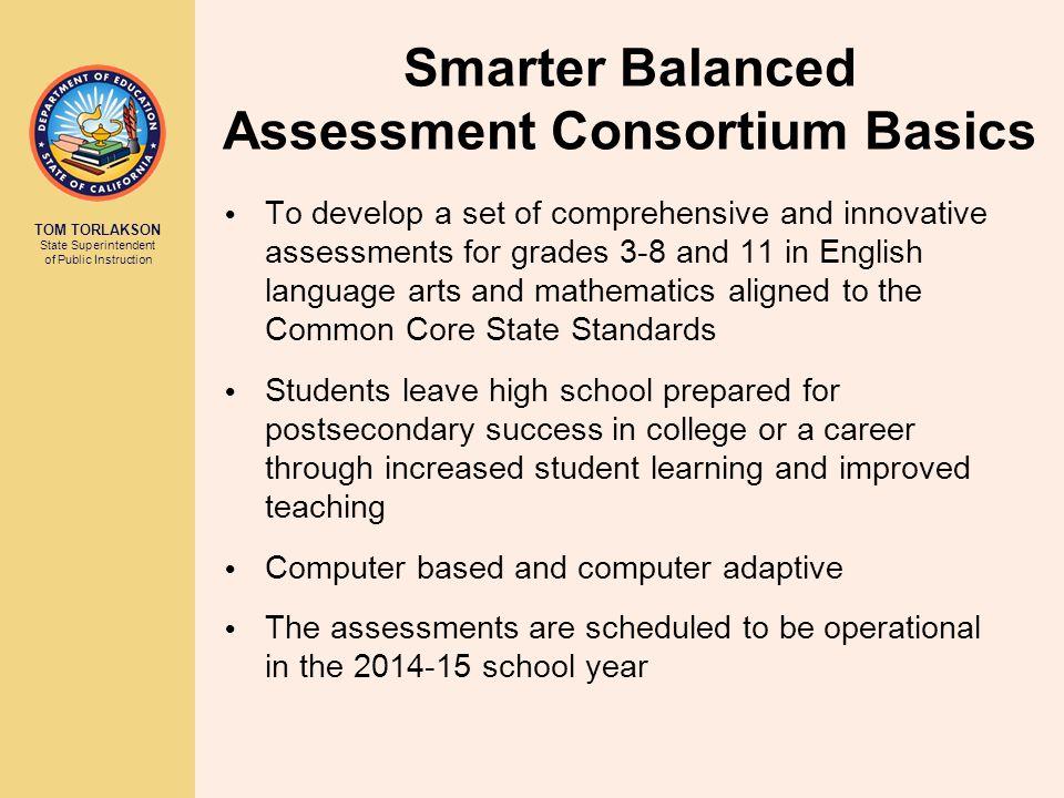 TOM TORLAKSON State Superintendent of Public Instruction Smarter Balanced Assessment Consortium Basics To develop a set of comprehensive and innovativ