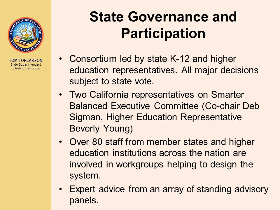 TOM TORLAKSON State Superintendent of Public Instruction State Governance and Participation Consortium led by state K-12 and higher education representatives.