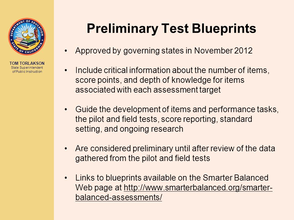 TOM TORLAKSON State Superintendent of Public Instruction Preliminary Test Blueprints Approved by governing states in November 2012 Include critical information about the number of items, score points, and depth of knowledge for items associated with each assessment target Guide the development of items and performance tasks, the pilot and field tests, score reporting, standard setting, and ongoing research Are considered preliminary until after review of the data gathered from the pilot and field tests Links to blueprints available on the Smarter Balanced Web page at http://www.smarterbalanced.org/smarter- balanced-assessments/