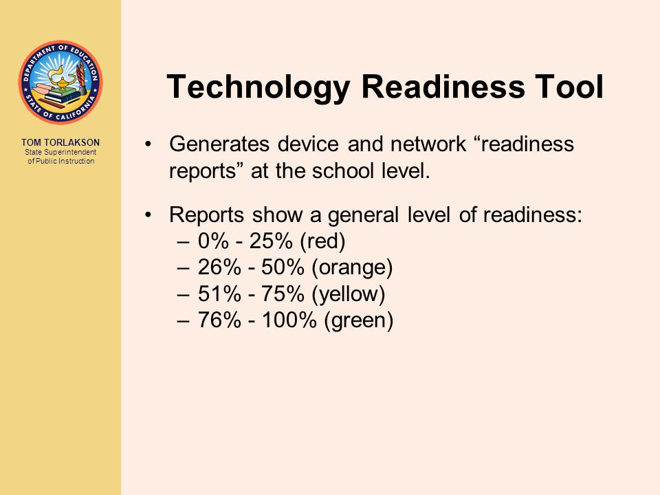TOM TORLAKSON State Superintendent of Public Instruction Technology Readiness Tool Generates device and network readiness reports at the school level.