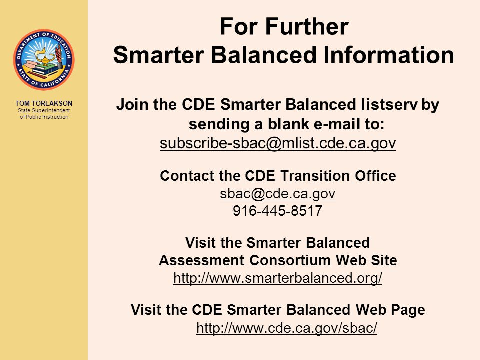 TOM TORLAKSON State Superintendent of Public Instruction For Further Smarter Balanced Information Join the CDE Smarter Balanced listserv by sending a