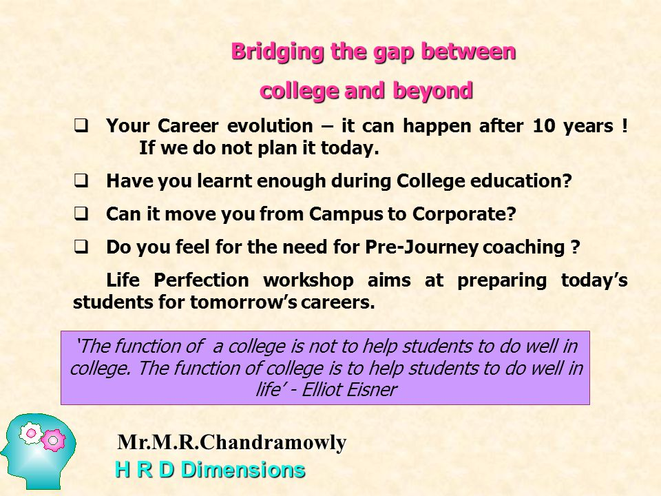 Bridging the gap between college and beyond Your Career evolution – it can happen after 10 years ! If we do not plan it today. Have you learnt enough