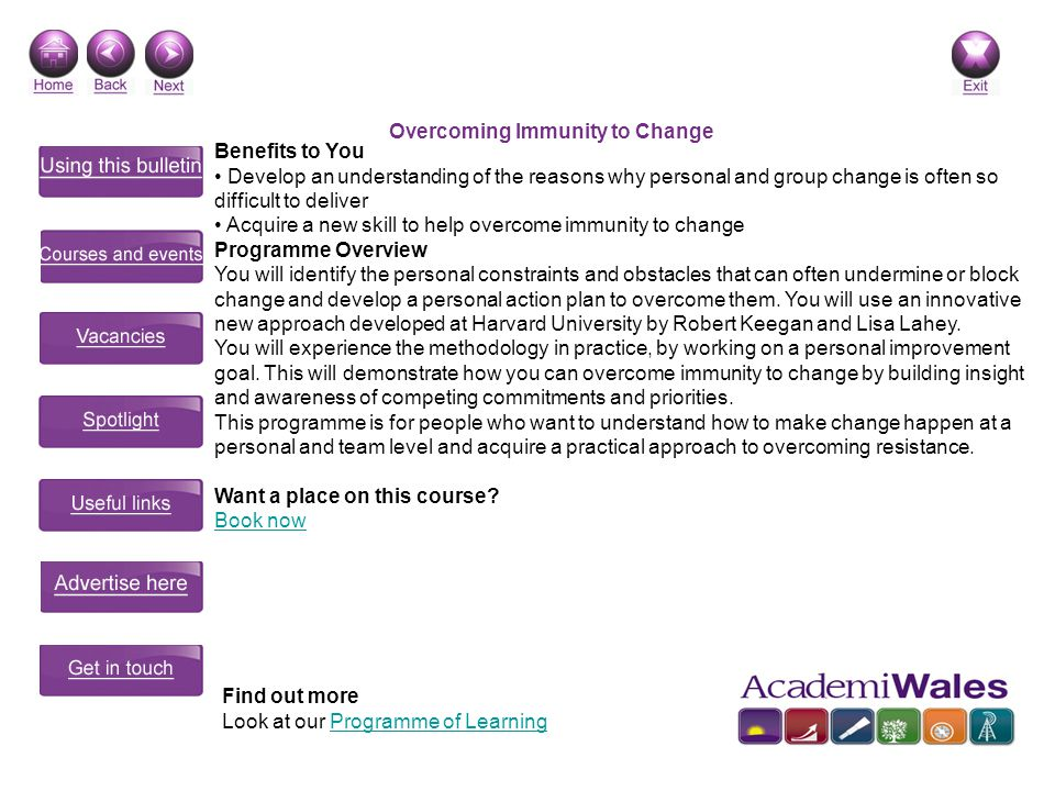 Overcoming Immunity to Change Benefits to You Develop an understanding of the reasons why personal and group change is often so difficult to deliver Acquire a new skill to help overcome immunity to change Programme Overview You will identify the personal constraints and obstacles that can often undermine or block change and develop a personal action plan to overcome them.
