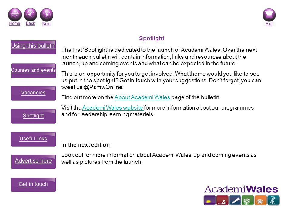 Spotlight The first Spotlight is dedicated to the launch of Academi Wales. Over the next month each bulletin will contain information, links and resou