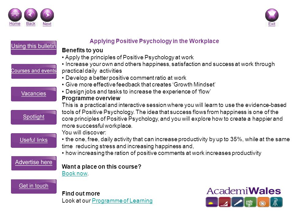 Applying Positive Psychology in the Workplace Benefits to you Apply the principles of Positive Psychology at work Increase your own and others happiness, satisfaction and success at work through practical daily activities Develop a better positive comment ratio at work Give more effective feedback that creates Growth Mindset Design jobs and tasks to increase the experience of flow Programme overview This is a practical and interactive session where you will learn to use the evidence-based tools of Positive Psychology.