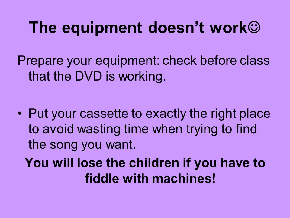The equipment doesnt work Prepare your equipment: check before class that the DVD is working.