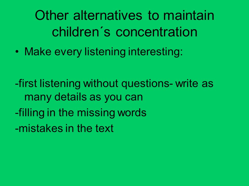 Other alternatives to maintain children´s concentration Make every listening interesting: -first listening without questions- write as many details as you can -filling in the missing words -mistakes in the text