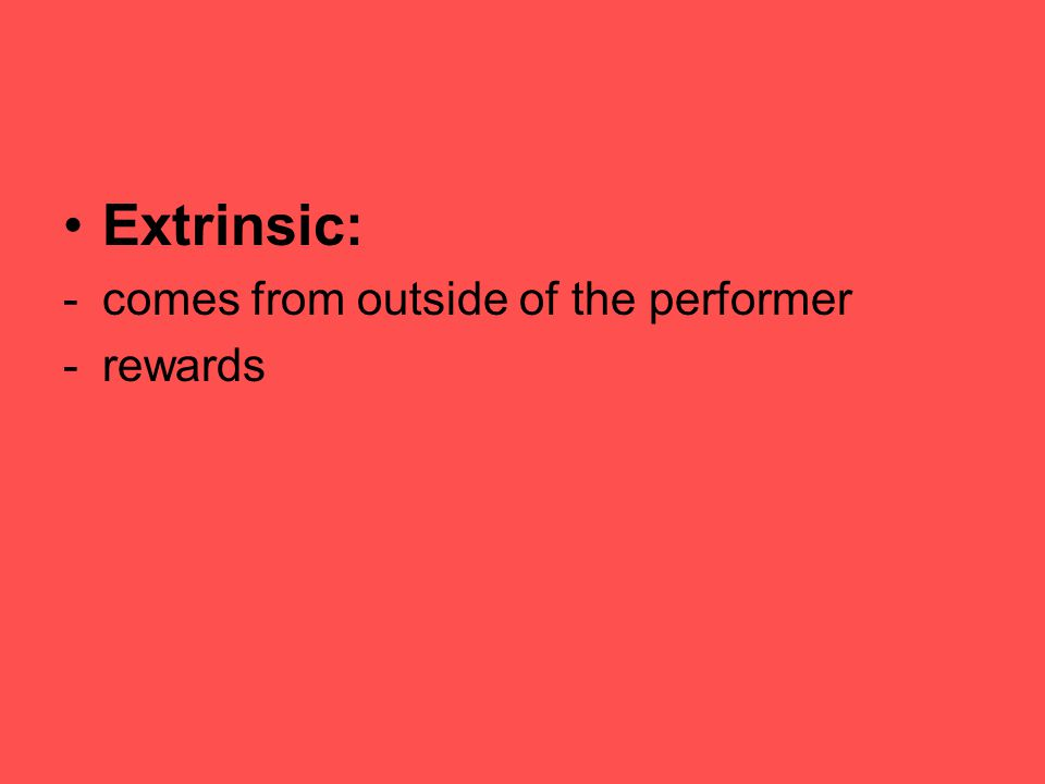 Extrinsic: -comes from outside of the performer -rewards