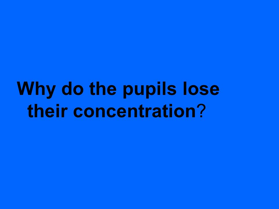 Why do the pupils lose their concentration